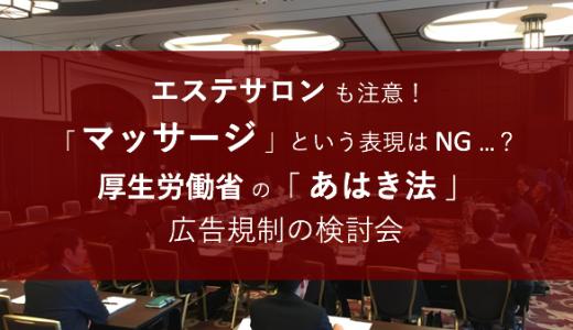 エステサロン も注意!「 マッサージ 」という表現は NG …? / 厚生労働省 の あはき法 広告規制 検討会 に参加しました!