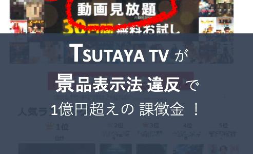 TSUTAYA TV 景品表示法 違反 で1億円超えの 課徴金 !/ 2019年2月 景品表示法 違反