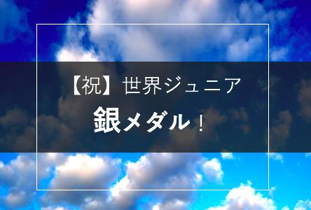 【祝】世界ジュニア銀メダル!